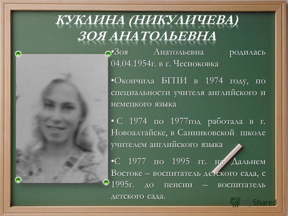 Зоя Анатольевна родилась 04.04.1954 г. в г. Чесноковка Зоя Анатольевна родилась 04.04.1954 г. в г. Чесноковка Окончила БГПИ в 1974 году, по специальности учителя английского и немецкого языка Окончила БГПИ в 1974 году, по специальности учителя англий