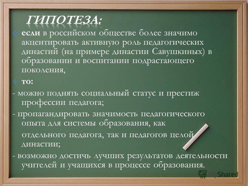 если в российском обществе более значимо акцентировать активную роль педагогических династий (на примере династии Савушкиных) в образовании и воспитании подрастающего поколения, то: - можно поднять социальный статус и престиж профессии педагога; - пр