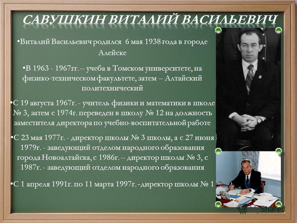 Виталий Васильевич родился 6 мая 1938 года в городе Алейске В 1963 - 1967 гг. – учеба в Томском университете, на физико-техническом факультете, затем – Алтайский политехнический С 19 августа 1967 г. - учитель физики и математики в школе 3, затем с 19