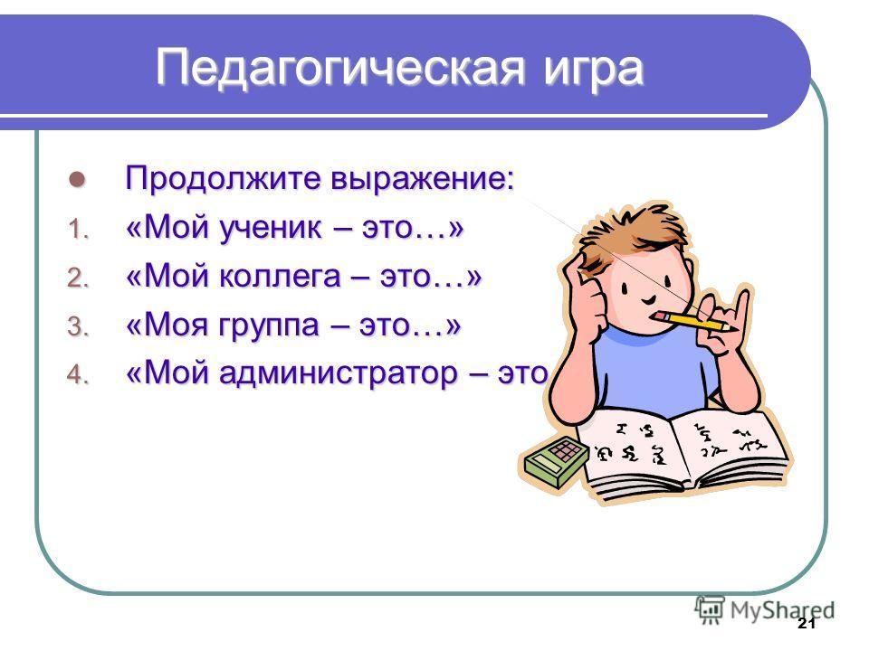 21 Педагогическая игра Продолжите выражение: Продолжите выражение: 1. «Мой ученик – это…» 2. «Мой коллега – это…» 3. «Моя группа – это…» 4. «Мой администратор – это…»