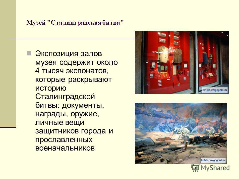 Музей Сталинградская битва Экспозиция залов музея содержит около 4 тысяч экспонатов, которые раскрывают историю Сталинградской битвы: документы, награды, оружие, личные вещи защитников города и прославленных военачальников