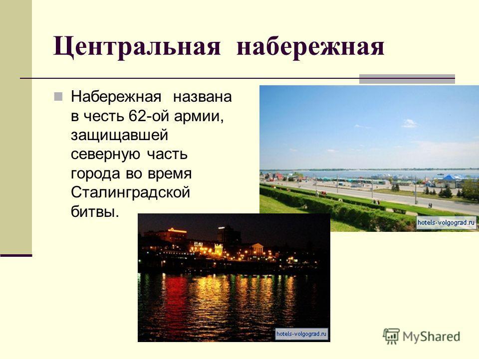 Центральная набережная Набережная названа в честь 62-ой армии, защищавшей северную часть города во время Сталинградской битвы.