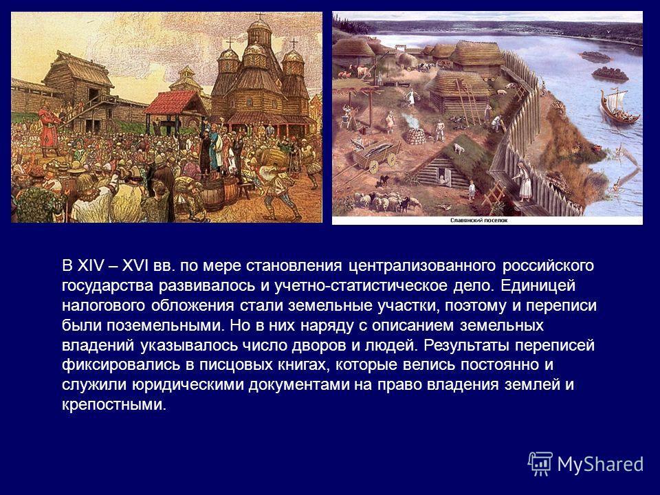 В XIV – XVI вв. по мере становления централизованного российского государства развивалось и учетно-статистическое дело. Единицей налогового обложения стали земельные участки, поэтому и переписи были поземельными. Но в них наряду с описанием земельных