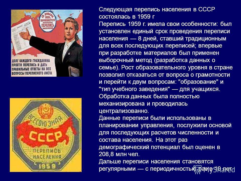 Следующая перепись населения в СССР состоялась в 1959 г Перепись 1959 г. имела свои особенности: был установлен единый срок проведения переписи населения 8 дней, ставший традиционным для всех последующих переписей; впервые при разработке материалов б