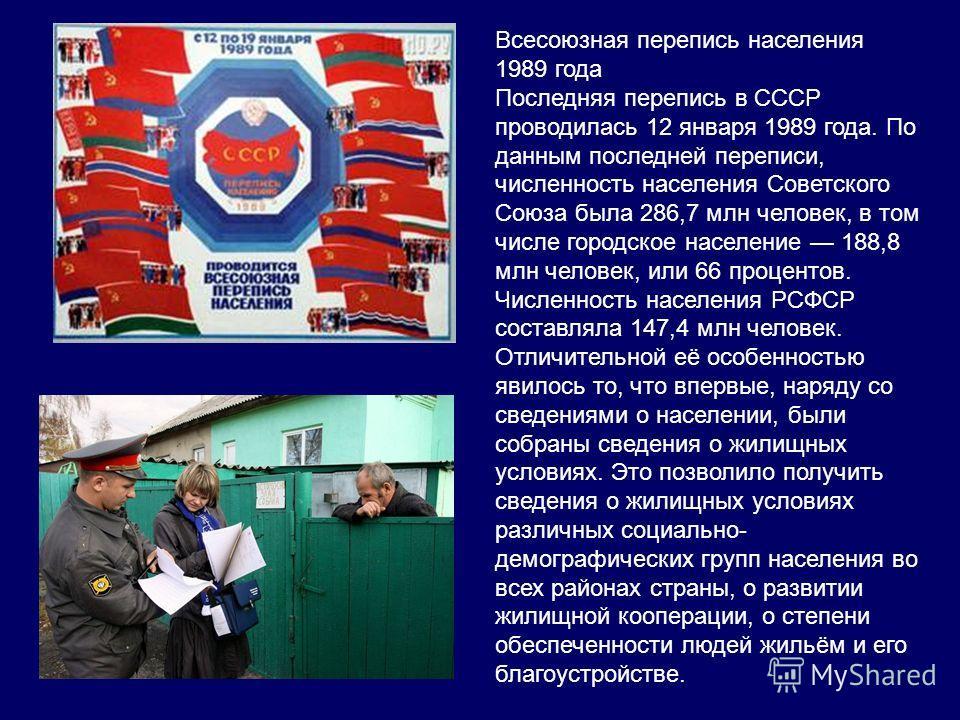 Всесоюзная перепись населения 1989 года Последняя перепись в СССР проводилась 12 января 1989 года. По данным последней переписи, численность населения Советского Союза была 286,7 млн человек, в том числе городское население 188,8 млн человек, или 66