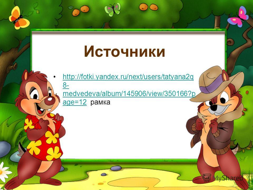 Источники http://fotki.yandex.ru/next/users/tatyana2q 8- medvedeva/album/145906/view/350166?p age=12 рамкаhttp://fotki.yandex.ru/next/users/tatyana2q 8- medvedeva/album/145906/view/350166?p age=12