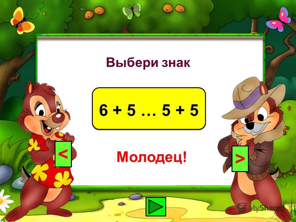 Выбери знак 6 + 5 … 5 + 5 < > Молодец!