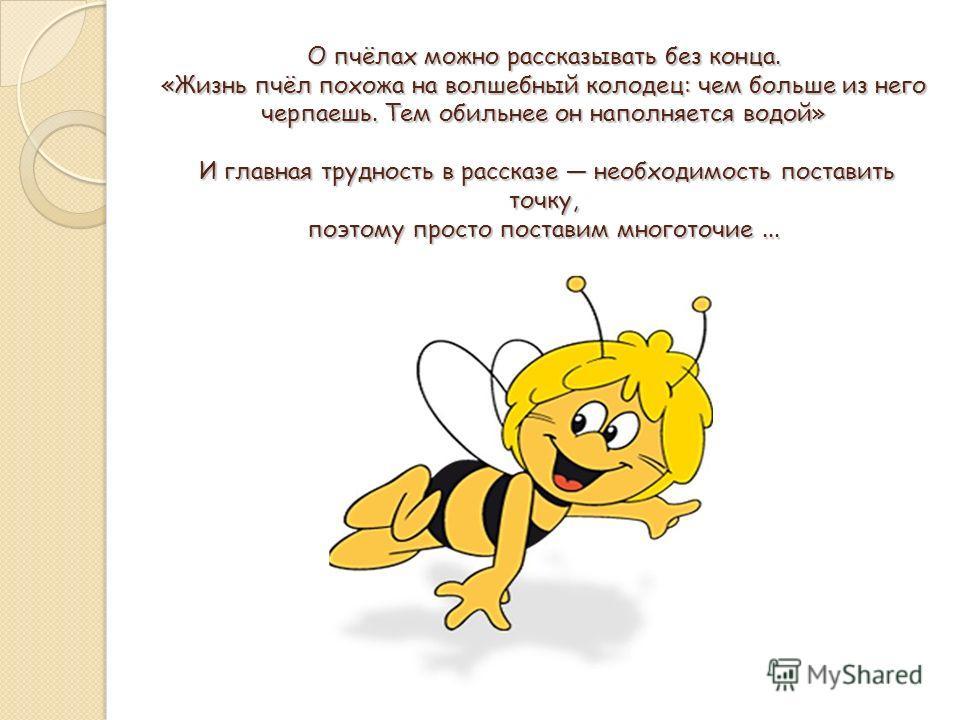 О пчёлах можно рассказывать без конца. «Жизнь пчёл похожа на волшебный колодец: чем больше из него черпаешь. Тем обильнее он наполняется водой» И главная трудность в рассказе необходимость поставить точку, поэтому просто поставим многоточие...