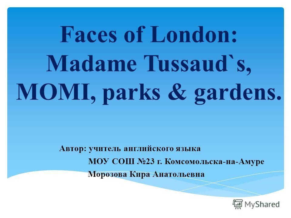 Faces of London: Madame Tussaud`s, MOMI, parks & gardens. Автор: учитель английского языка МОУ СОШ 23 г. Комсомольска-на-Амуре Морозова Кира Анатольевна