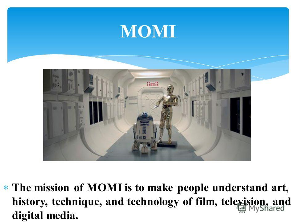 The mission of MOMI is to make people understand art, history, technique, and technology of film, television, and digital media. MOMI