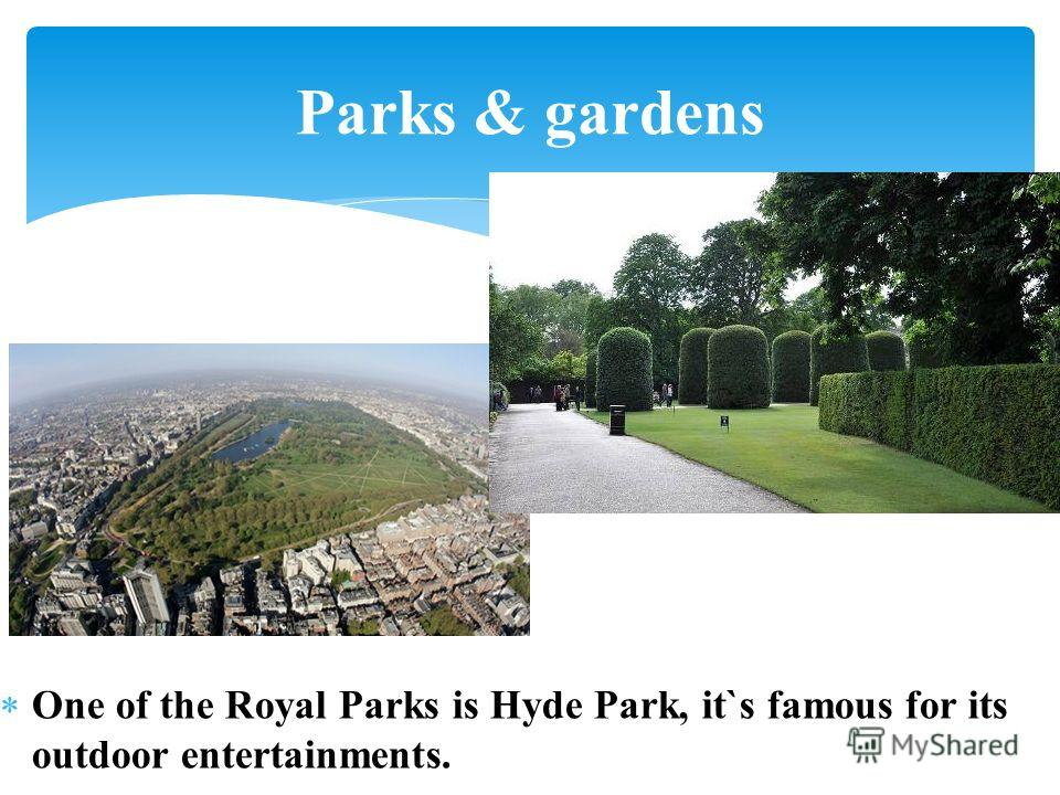 One of the Royal Parks is Hyde Park, it`s famous for its outdoor entertainments. Parks & gardens