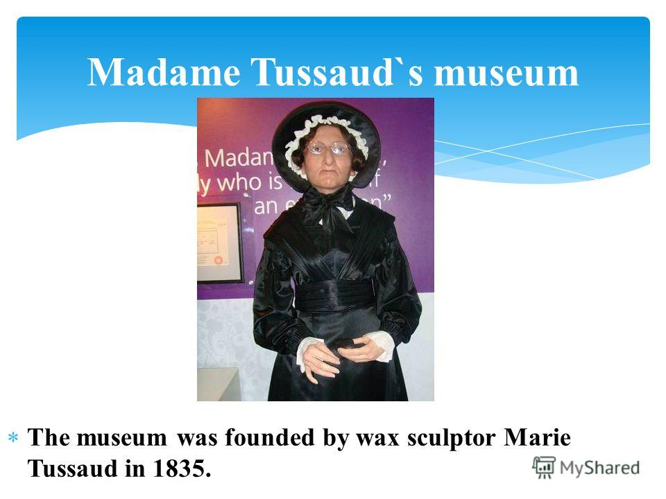 The museum was founded by wax sculptor Marie Tussaud in 1835. Madame Tussaud`s museum