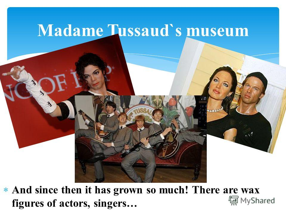 And since then it has grown so much! There are wax figures of actors, singers… Madame Tussaud`s museum