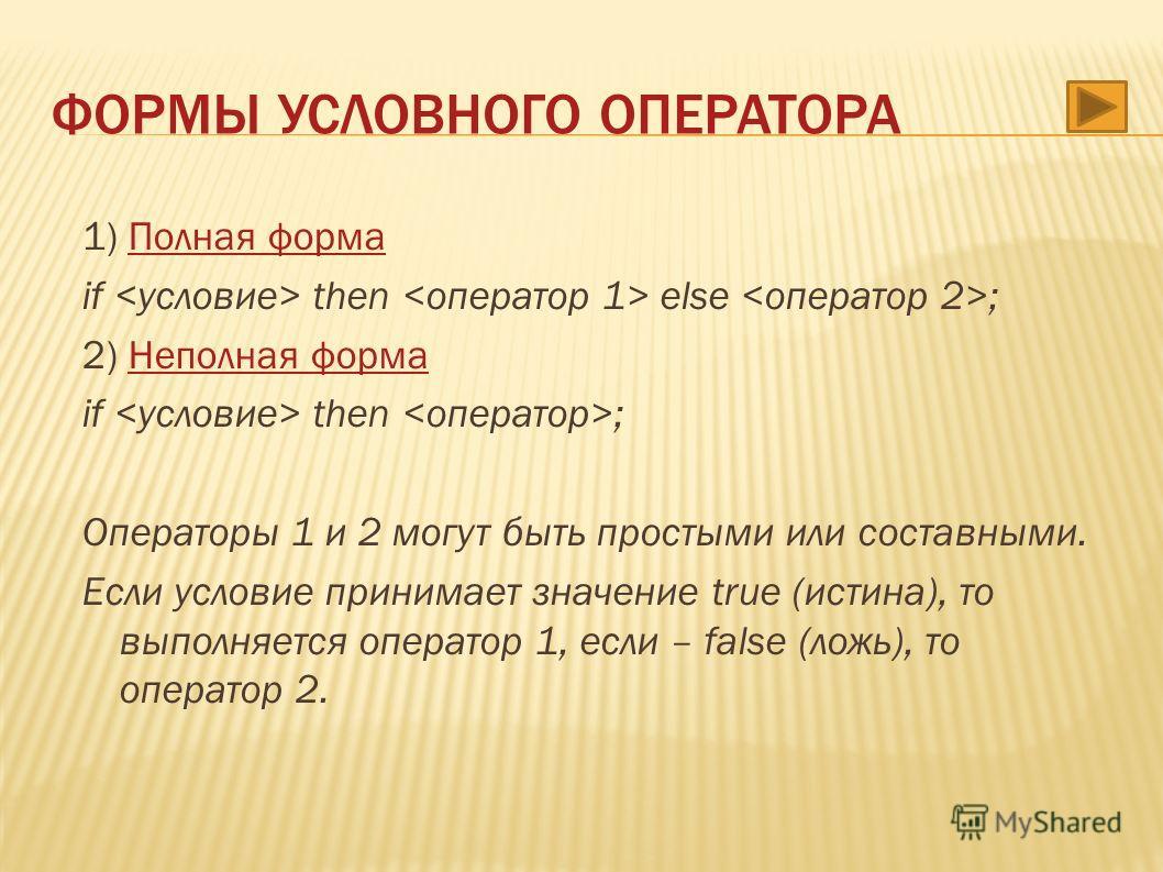 1) Полная форма Полная форма if then else ; 2) Неполная форма Неполная форма if then ; Операторы 1 и 2 могут быть простыми или составными. Если условие принимает значение true (истина), то выполняется оператор 1, если – false (ложь), то оператор 2. Ф