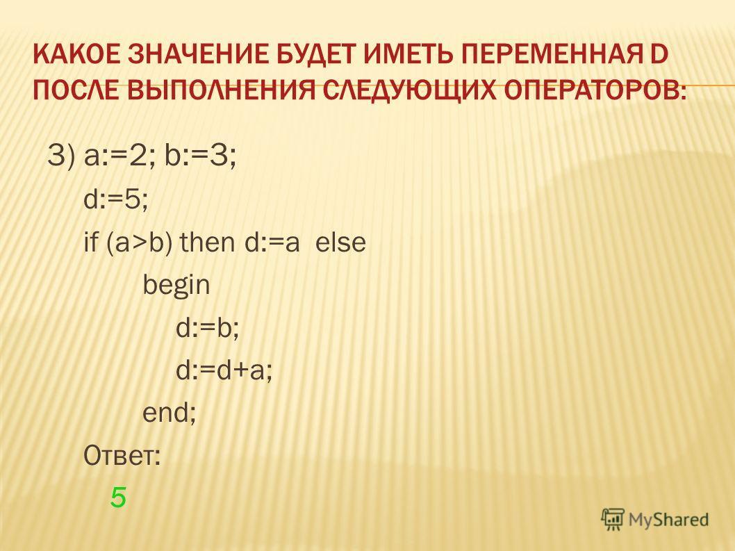 3) a:=2; b:=3; d:=5; if (a>b) then d:=a else begin d:=b; d:=d+a; end; Ответ: 5 КАКОЕ ЗНАЧЕНИЕ БУДЕТ ИМЕТЬ ПЕРЕМЕННАЯ D ПОСЛЕ ВЫПОЛНЕНИЯ СЛЕДУЮЩИХ ОПЕРАТОРОВ: