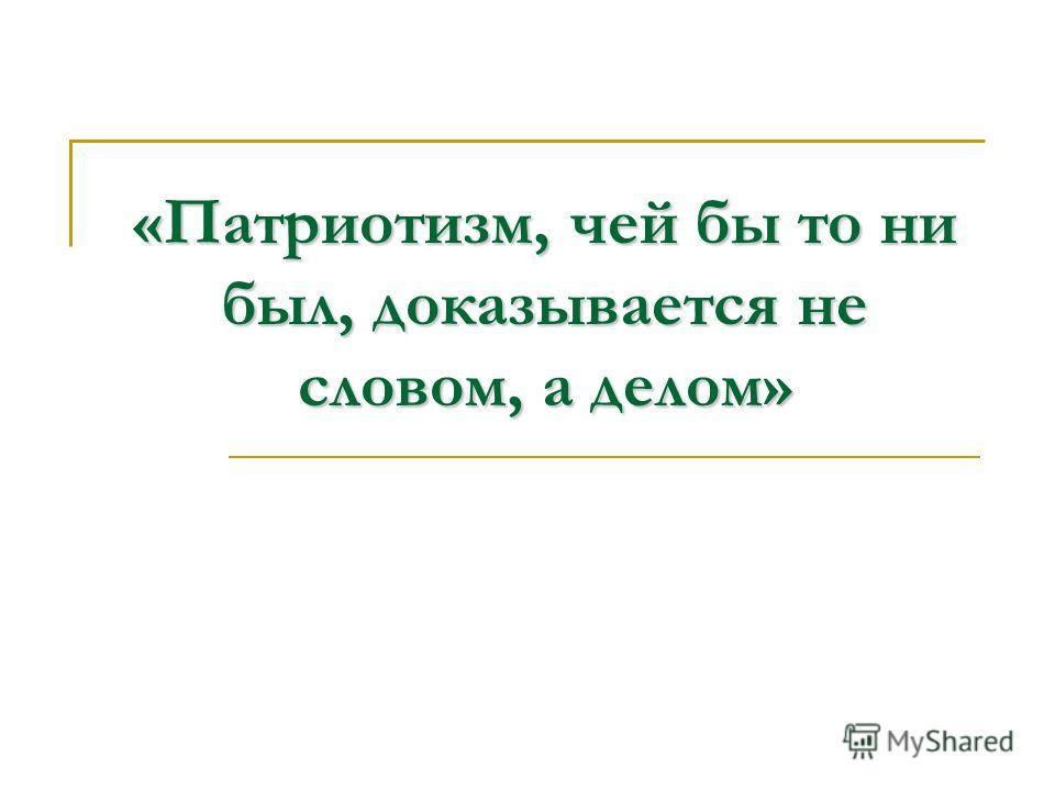 «Патриотизм, чей бы то ни был, доказывается не словом, а делом»
