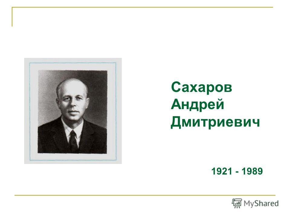 Сахаров Андрей Дмитриевич 1921 - 1989