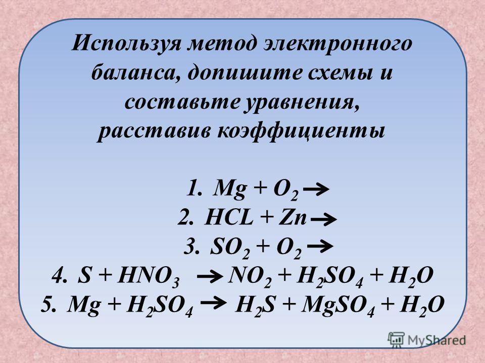 Используя метод электронного баланса, допишите схемы и составьте уравнения, расставив коэффициенты 1. Mg + O 2 2. HCL + Zn 3. SO 2 + O 2 4. S + HNO 3 NO 2 + H 2 SO 4 + H 2 O 5. Mg + H 2 SO 4 H 2 S + MgSO 4 + H 2 O
