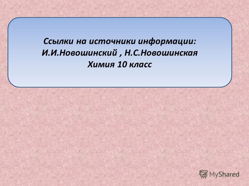 Ссылки на источники информации: И.И.Новошинский, Н.С.Новошинская Химия 10 класс