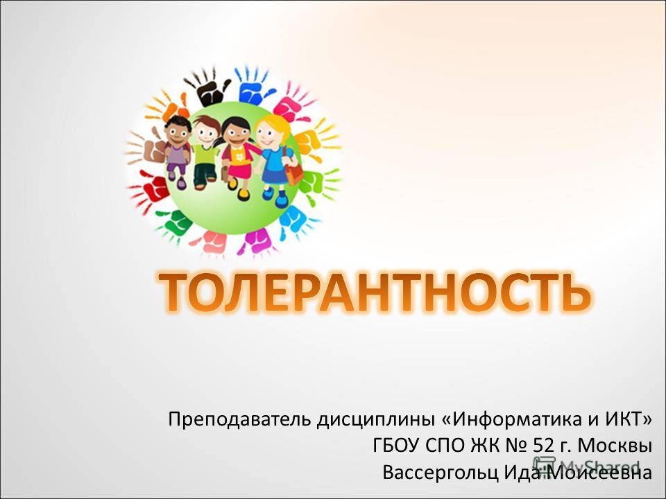 Преподаватель дисциплины «Информатика и ИКТ» ГБОУ СПО ЖК 52 г. Москвы Вассергольц Ида Моисеевна