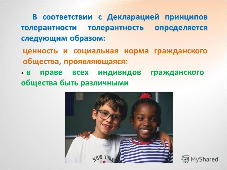 В соответствии с Декларацией принципов толерантности толерантность определяется следующим образом: ценность и социальная норма гражданского общества, проявляющаяся: в праве всех индивидов гражданского общества быть различными