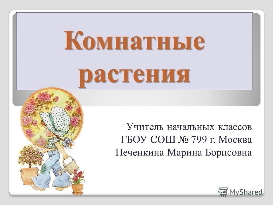 Комнатные растения Учитель начальных классов ГБОУ СОШ 799 г. Москва Печенкина Марина Борисовна