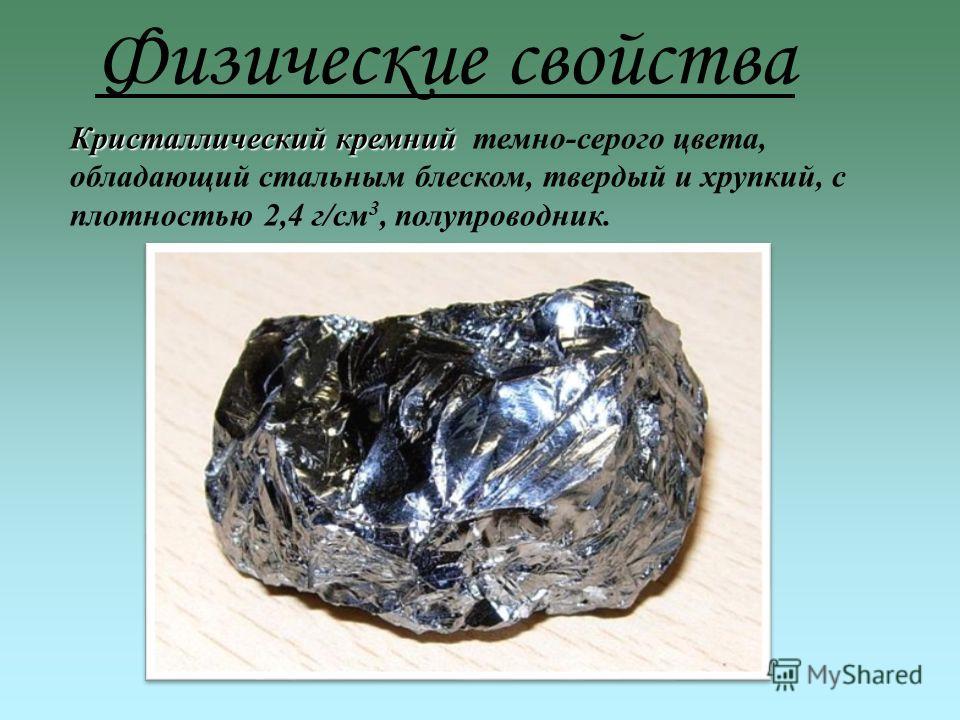 Физические свойства Кристаллический кремний Кристаллический кремний темно-серого цвета, обладающий стальным блеском, твердый и хрупкий, с плотностью 2,4 г/см 3, полупроводник.