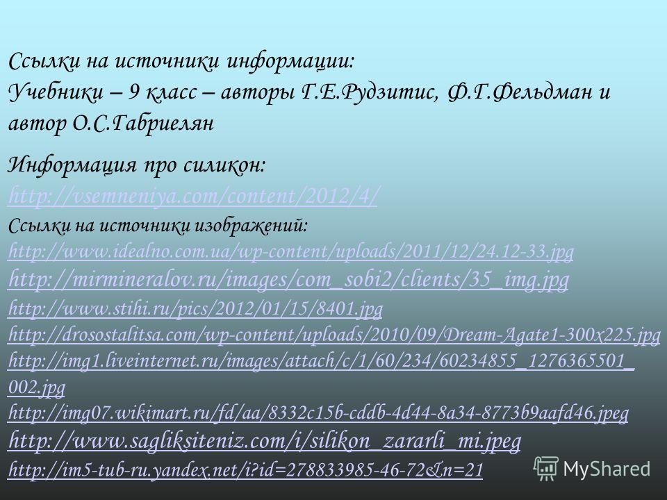 Ссылки на источники информации: Учебники – 9 класс – авторы Г.Е.Рудзитис, Ф.Г.Фельдман и автор О.С.Габриелян Ссылки на источники изображений: http://www.idealno.com.ua/wp-content/uploads/2011/12/24.12-33. jpg http://mirmineralov.ru/images/com_sobi2/c
