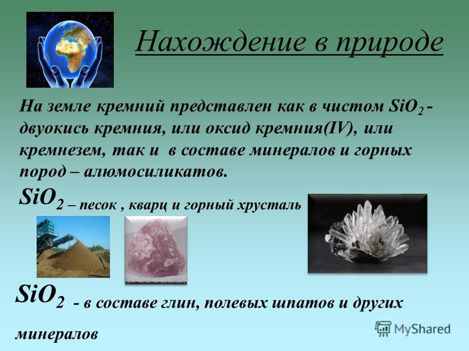 На земле кремний представлен как в чистом SiO 2 - двуокись кремния, или оксид кремния(IV), или кремнезем, так и в составе минералов и горных пород – алюмосиликатов. SiO 2 – песок, кварц и горный хрусталь SiO 2 - в составе глин, полевых шпатов и други