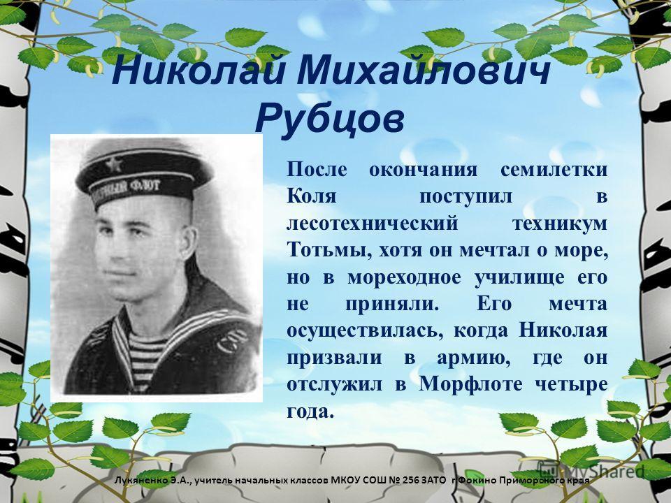 Николай Михайлович Рубцов После окончания семилетки Коля поступил в лесотехнический техникум Тотьмы, хотя он мечтал о море, но в мореходное училище его не приняли. Его мечта осуществилась, когда Николая призвали в армию, где он отслужил в Морфлоте че