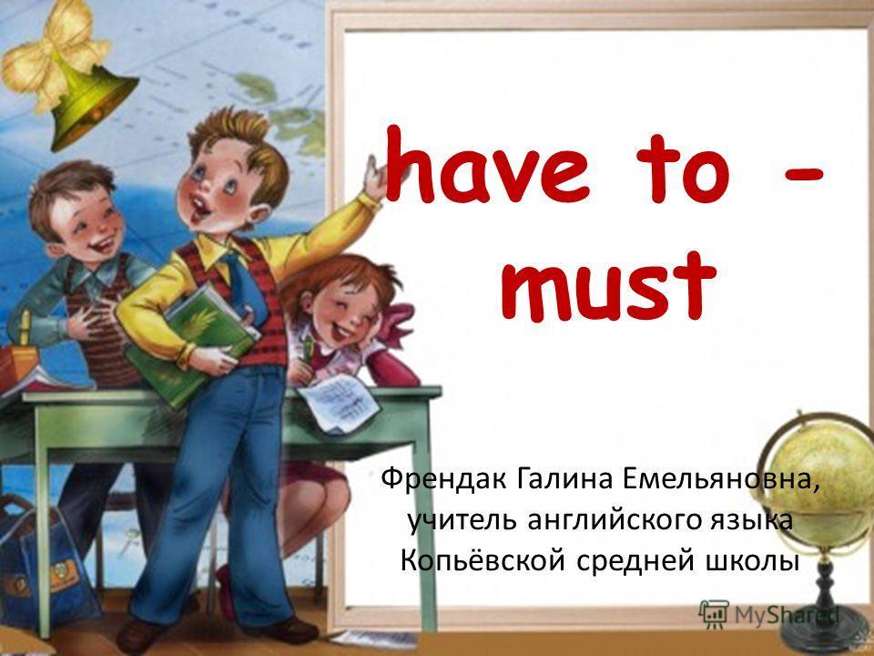 have to - must Френдак Галина Емельяновна, учитель английского языка Копьёвской средней школы