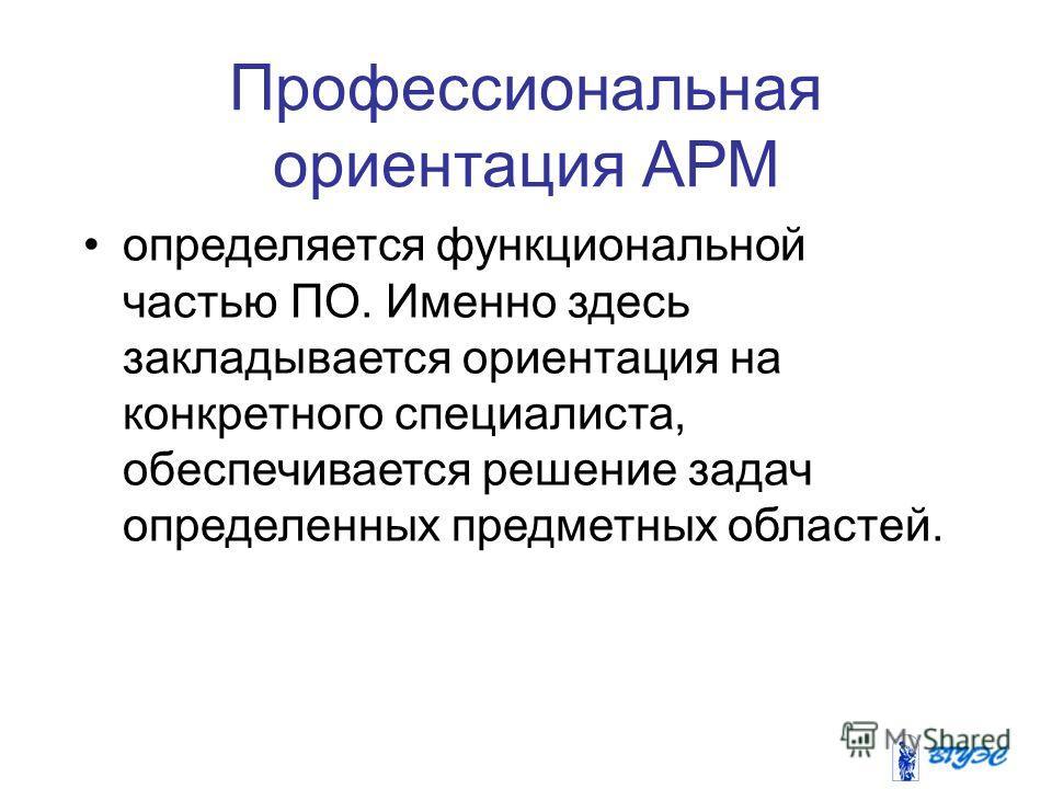Профессиональная ориентация АРМ определяется функциональной частью ПО. Именно здесь закладывается ориентация на конкретного специалиста, обеспечивается решение задач определенных предметных областей.