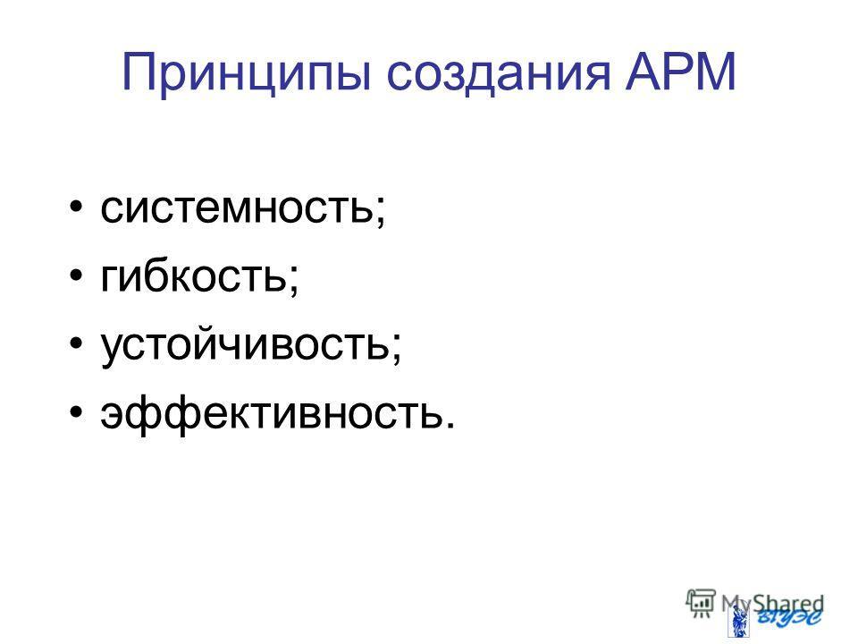 Принципы создания АРМ системность; гибкость; устойчивость; эффективность.