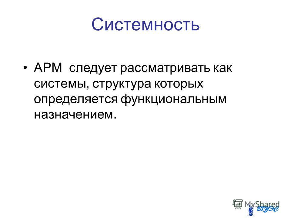 Системность АРМ следует рассматривать как системы, структура которых определяется функциональным назначением.