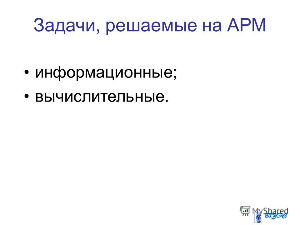 Задачи, решаемые на АРМ информационные; вычислительные.