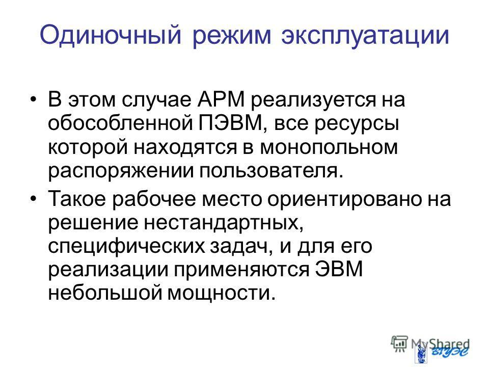 Одиночный режим эксплуатации В этом случае АРМ реализуется на обособленной ПЭВМ, все ресурсы которой находятся в монопольном распоряжении пользователя. Такое рабочее место ориентировано на решение нестандартных, специфических задач, и для его реализа