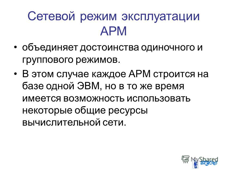 Сетевой режим эксплуатации АРМ объединяет достоинства одиночного и группового режимов. В этом случае каждое АРМ строится на базе одной ЭВМ, но в то же время имеется возможность использовать некоторые общие ресурсы вычислительной сети.