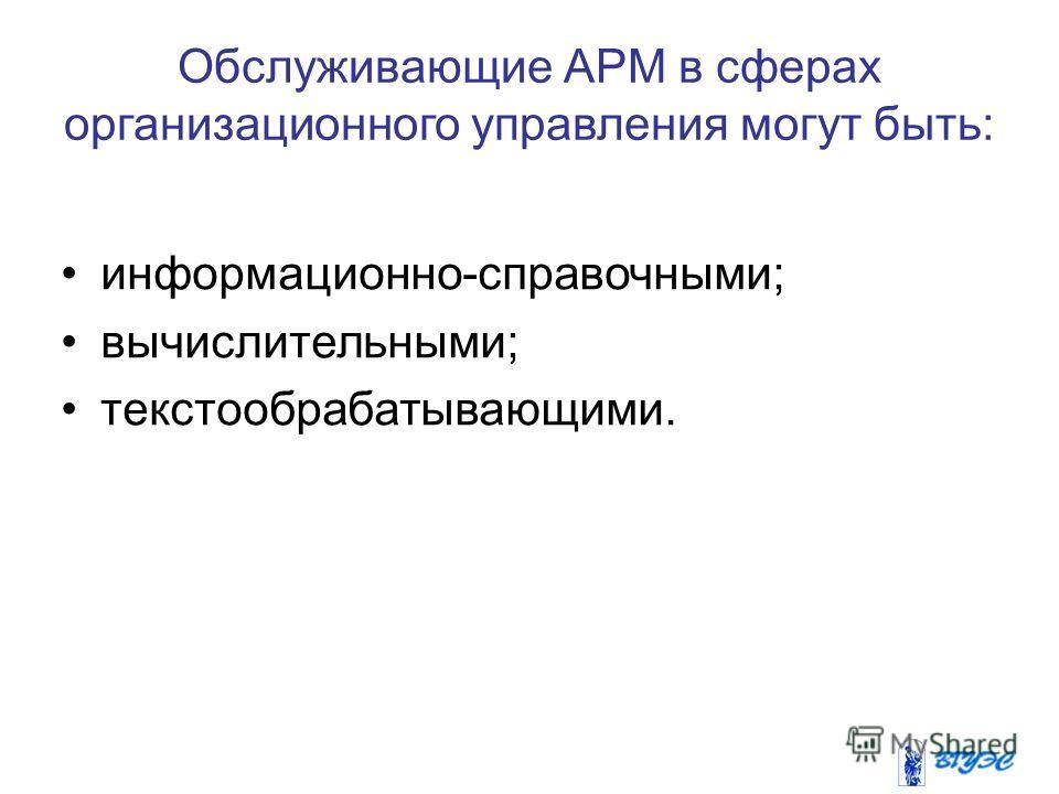 Обслуживающие АРМ в сферах организационного управления могут быть: информационно-справочными; вычислительными; текстообрабатывающими.
