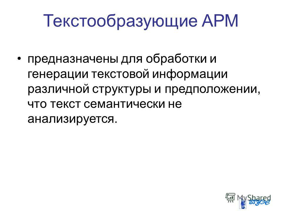 Текстообразующие АРМ предназначены для обработки и генерации текстовой информации различной структуры и предположении, что текст семантически не анализируется.