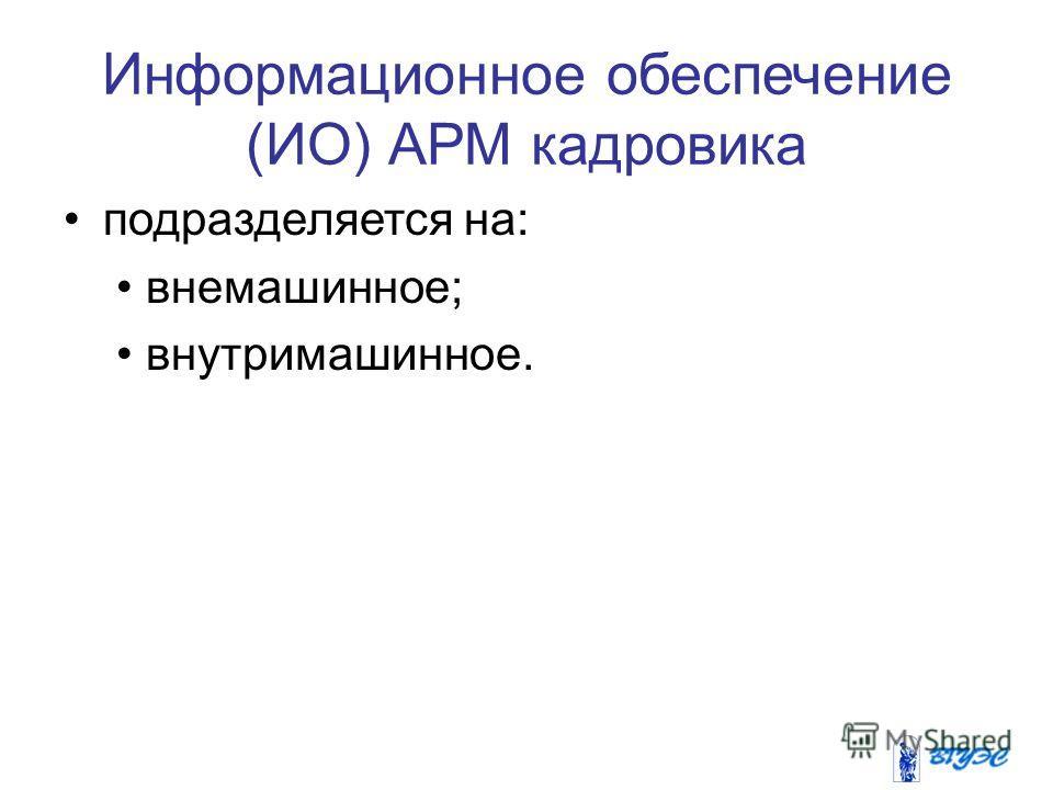 Информационное обеспечение (ИО) АРМ кадровика подразделяется на: внемашинное; внутримашинное.