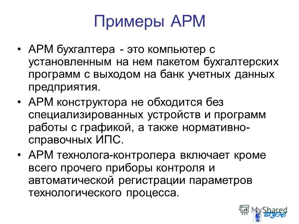 Примеры АРМ АРМ бухгалтера - это компьютер с установленным на нем пакетом бухгалтерских программ с выходом на банк учетных данных предприятия. АРМ конструктора не обходится без специализированных устройств и программ работы с графикой, а также нормат
