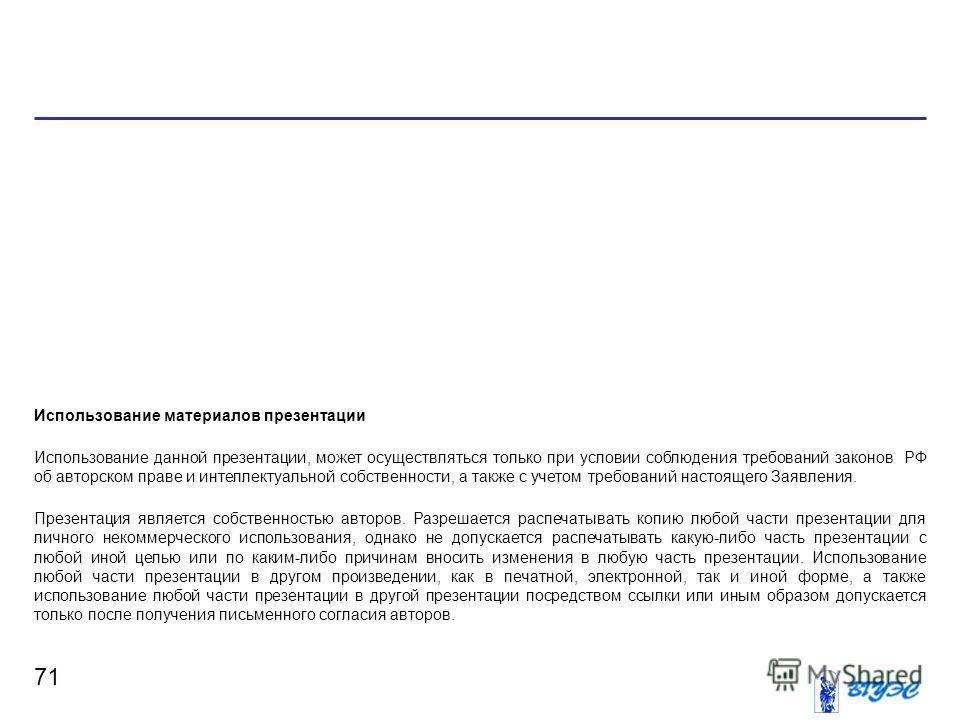 71 Использование материалов презентации Использование данной презентации, может осуществляться только при условии соблюдения требований законов РФ об авторском праве и интеллектуальной собственности, а также с учетом требований настоящего Заявления.