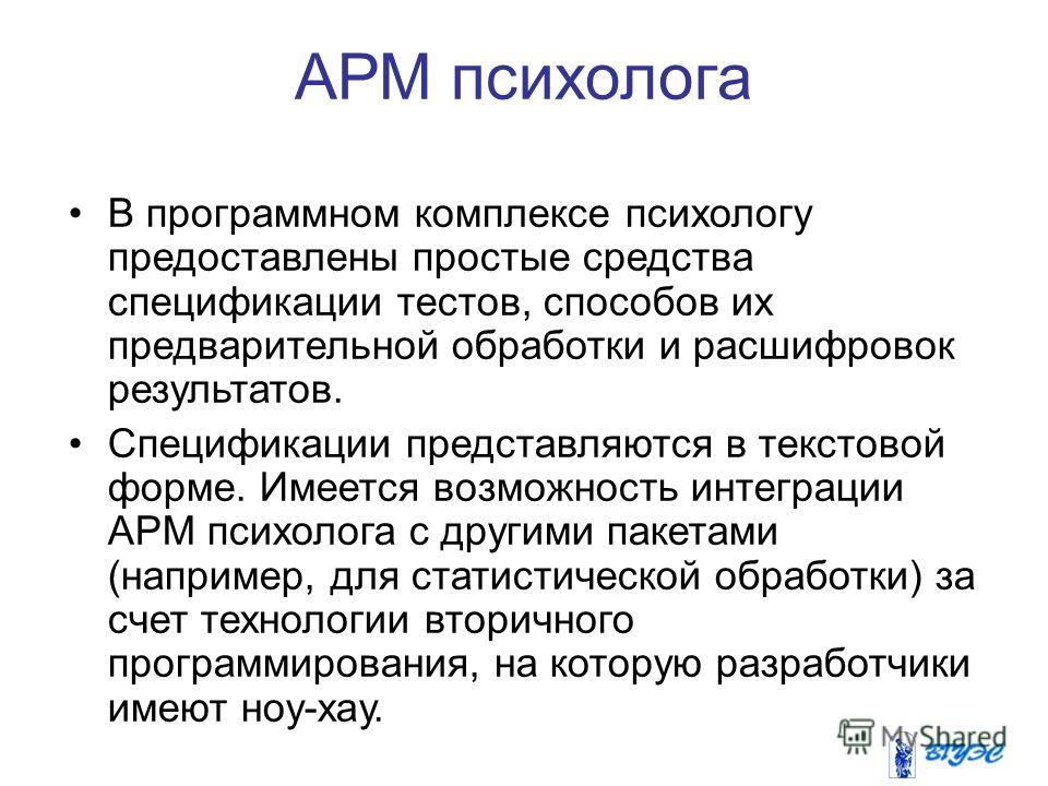 АРМ психолога В программном комплексе психологу предоставлены простые средства спецификации тестов, способов их предварительной обработки и расшифровок результатов. Спецификации представляются в текстовой форме. Имеется возможность интеграции АРМ пси