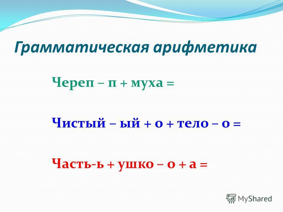 Грамматическая арифметика Череп – п + муха = Чистый – ый + о + тело – о = Часть-ь + ушко – о + а =