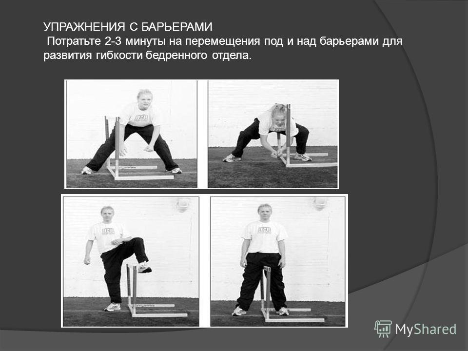 УПРАЖНЕНИЯ С БАРЬЕРАМИ Потратьте 2-3 минуты на перемещения под и над барьерами для развития гибкости бедренного отдела.