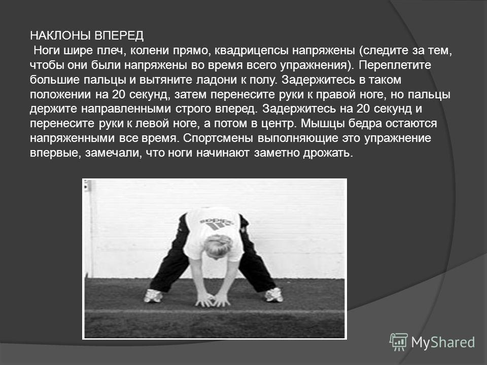 НАКЛОНЫ ВПЕРЕД Ноги шире плеч, колени прямо, квадрицепсы напряжены (следите за тем, чтобы они были напряжены во время всего упражнения). Переплетите большие пальцы и вытяните ладони к полу. Задержитесь в таком положении на 20 секунд, затем перенесите