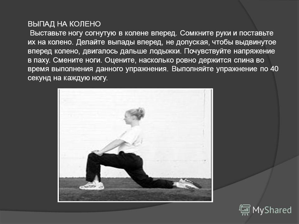 ВЫПАД НА КОЛЕНО Выставьте ногу согнутую в колене вперед. Сомкните руки и поставьте их на колено. Делайте выпады вперед, не допуская, чтобы выдвинутое вперед колено, двигалось дальше лодыжки. Почувствуйте напряжение в паху. Смените ноги. Оцените, наск