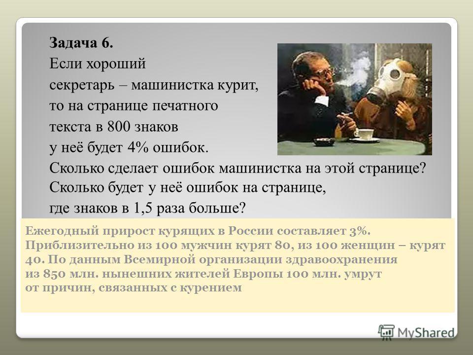 Ежегодный прирост курящих в России составляет 3%. Приблизительно из 100 мужчин курят 80, из 100 женщин – курят 40. По данным Всемирной организации здравоохранения из 850 млн. нынешних жителей Европы 100 млн. умрут от причин, связанных с курением Зада