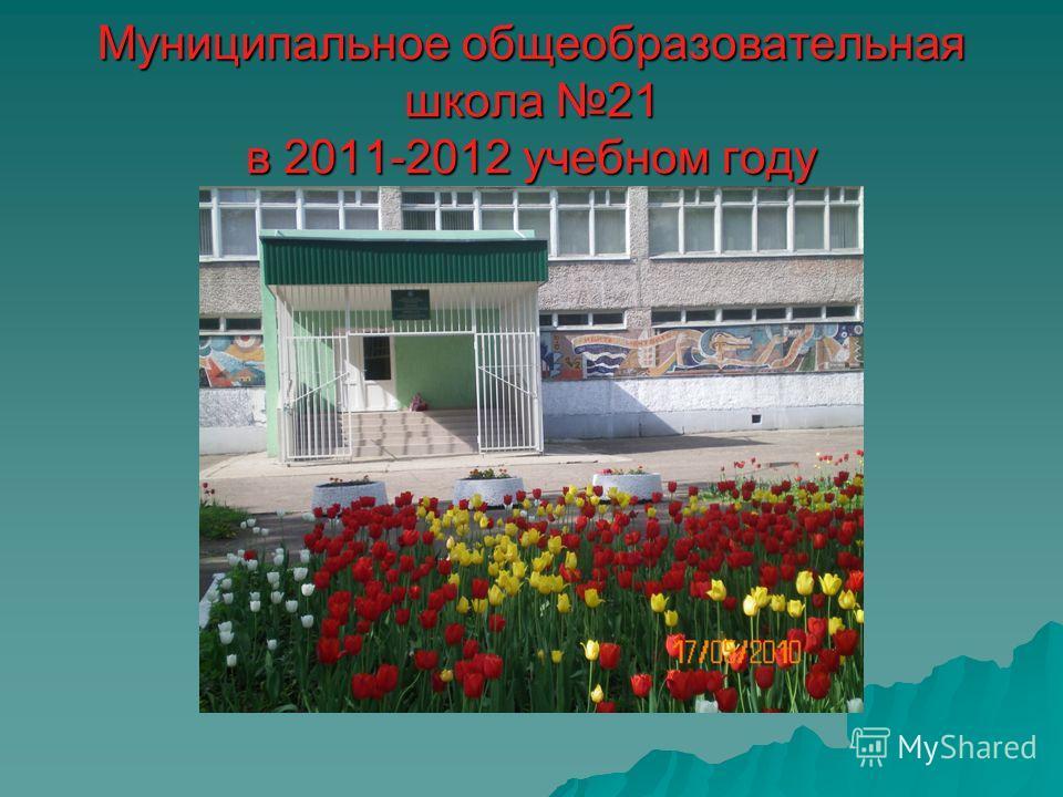 Муниципальное общеобразовательная школа 21 в 2011-2012 учебном году