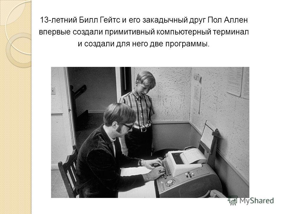 13-летний Билл Гейтс и его закадычный друг Пол Аллен впервые создали примитивный компьютерный терминал и создали для него две программы.